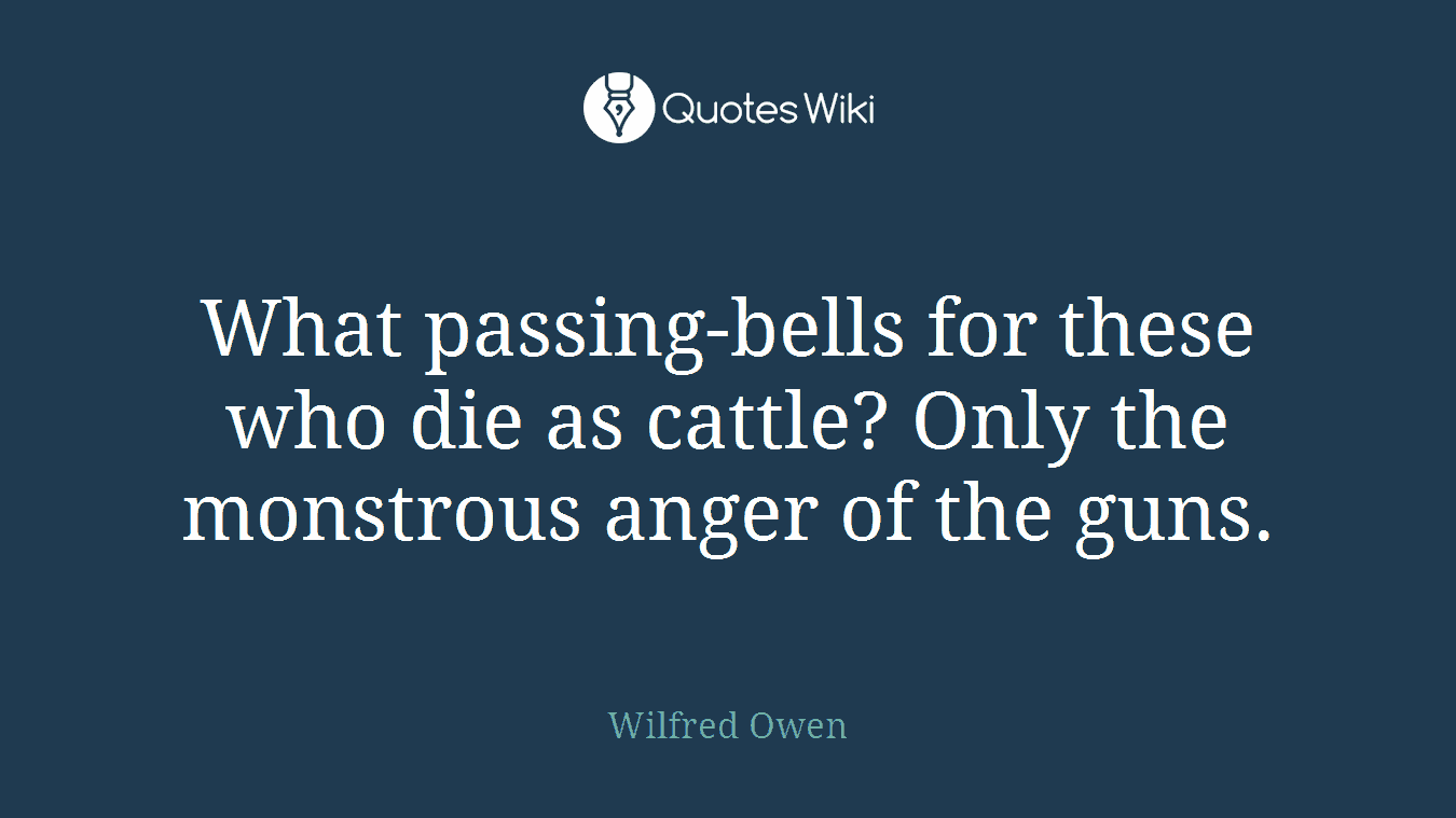 What passing-bells for these who die as cattle? Only the monstrous anger of the guns.