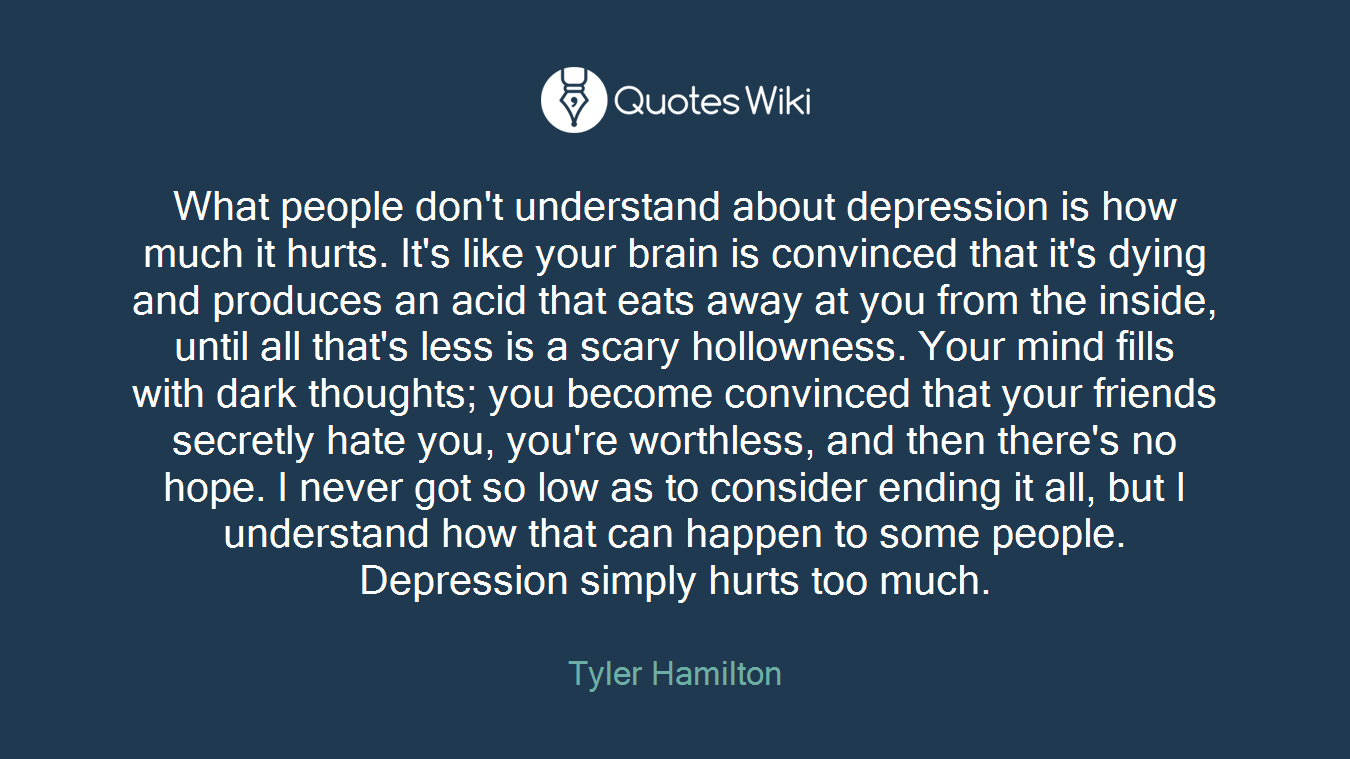 What people don't understand about depression is how much it hurts. It's like your brain is convinced that it's dying and produces an acid that eats away at you from the inside, until all that's less is a scary hollowness. Your mind fills with dark thoughts; you become convinced that your friends secretly hate you, you're worthless, and then there's no hope. I never got so low as to consider ending it all, but I understand how that can happen to some people. Depression simply hurts too much.