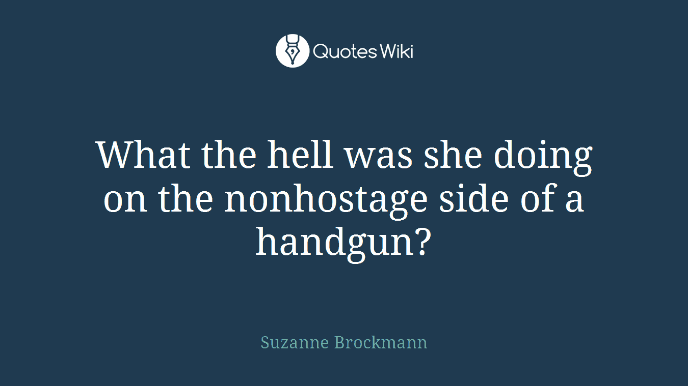 What the hell was she doing on the nonhostage side of a handgun?
