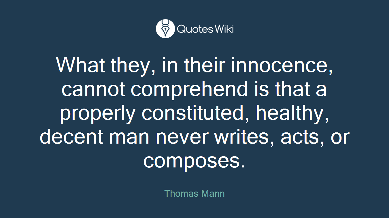What they, in their innocence, cannot comprehend is that a properly constituted, healthy, decent man never writes, acts, or composes.