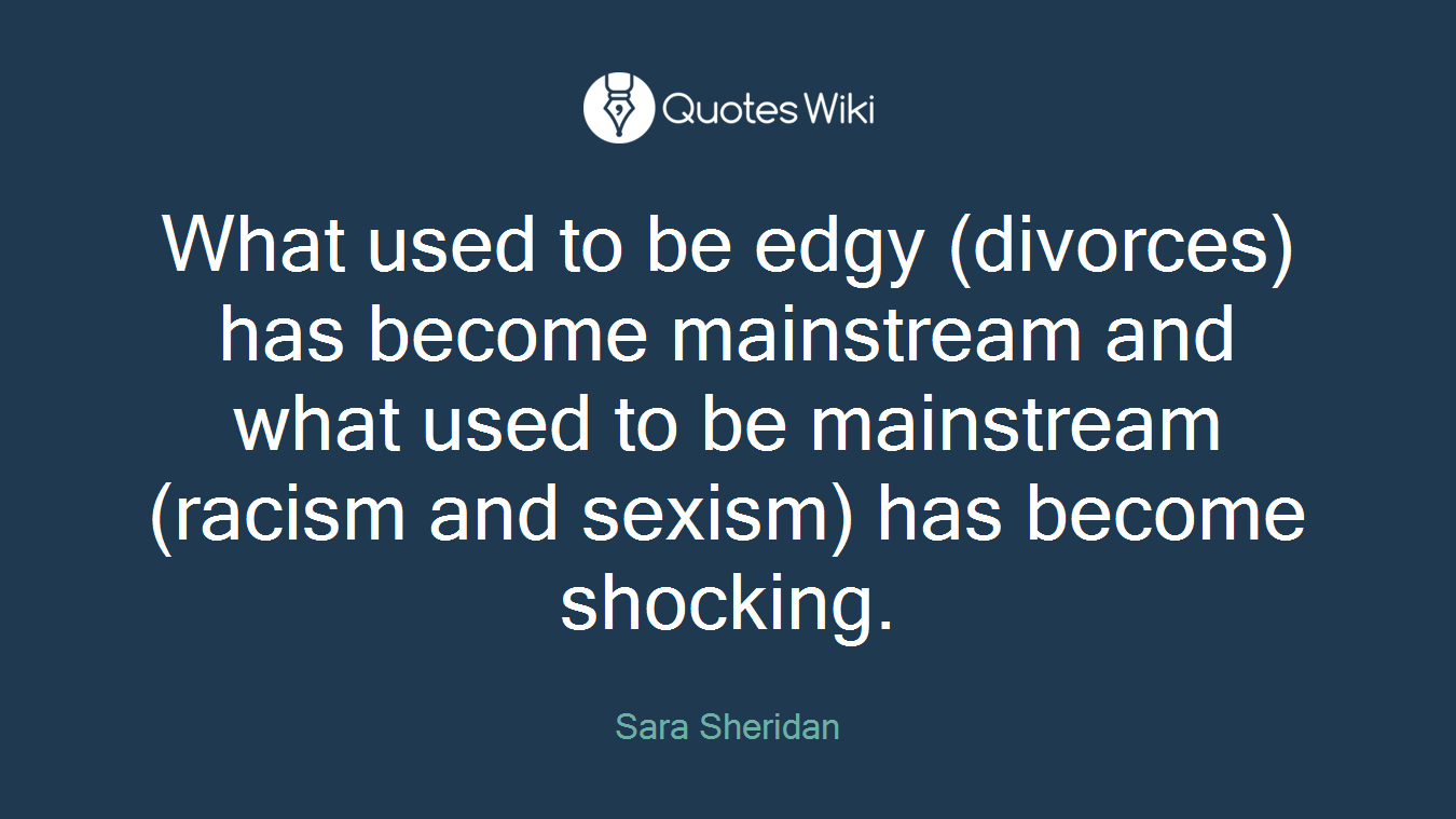 What used to be edgy (divorces) has become mainstream and what used to be mainstream (racism and sexism) has become shocking.