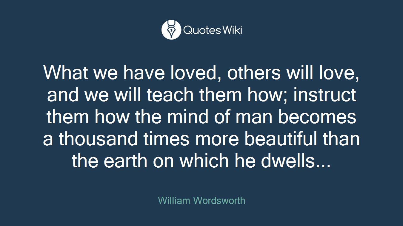 What we have loved, others will love, and we will teach them how; instruct them how the mind of man becomes a thousand times more beautiful than the earth on which he dwells...