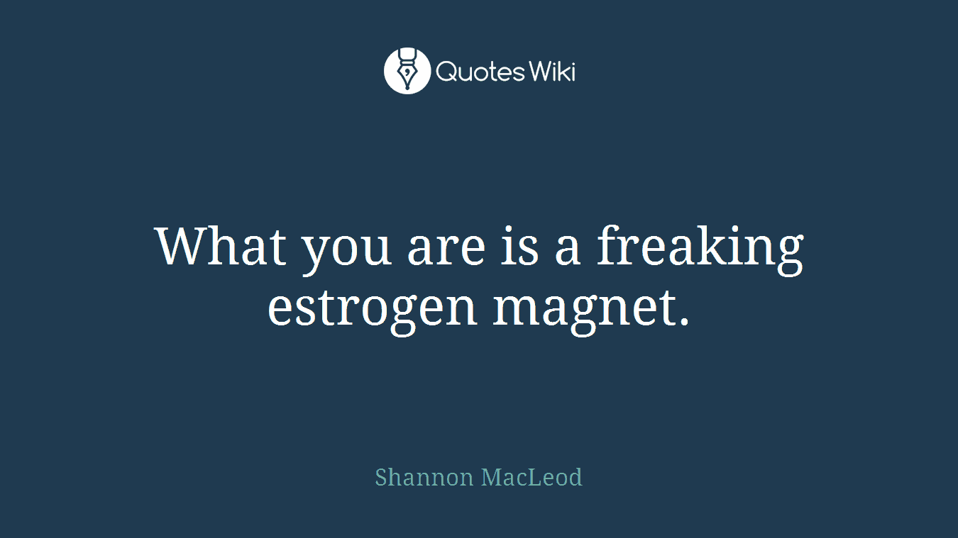 What you are is a freaking estrogen magnet.