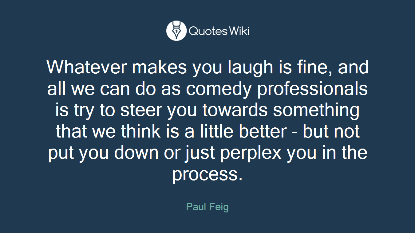 Whatever makes you laugh is fine, and all we can do as comedy professionals is try to steer you towards something that we think is a little better - but not put you down or just perplex you in the process.