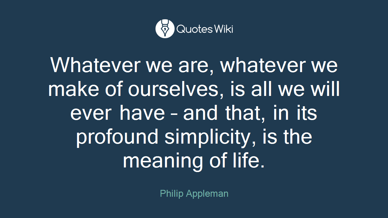 Whatever we are, whatever we make of ourselves, is all we will ever have – and that, in its profound simplicity, is the meaning of life.