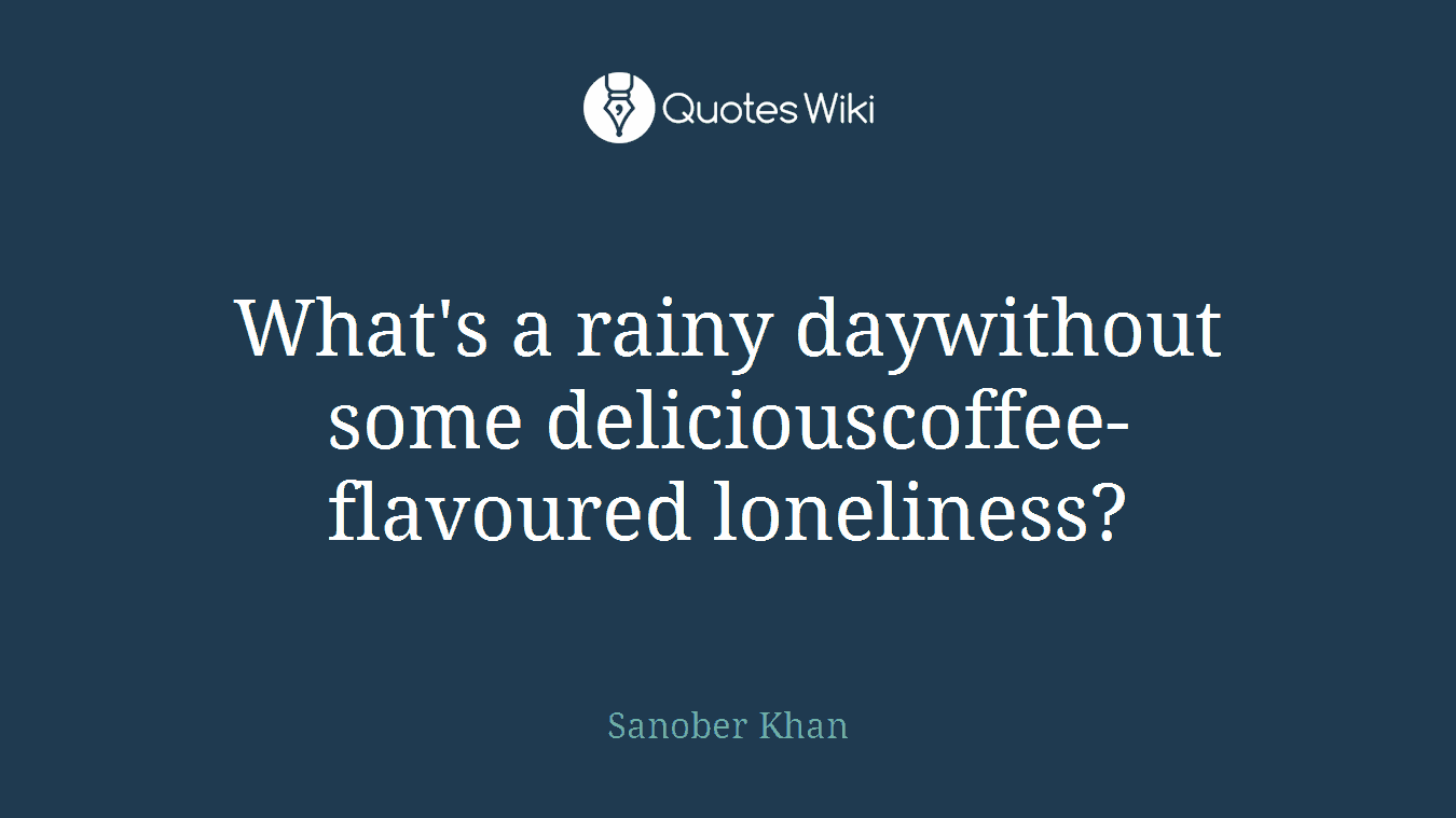 What's a rainy daywithout some deliciouscoffee-flavoured loneliness?