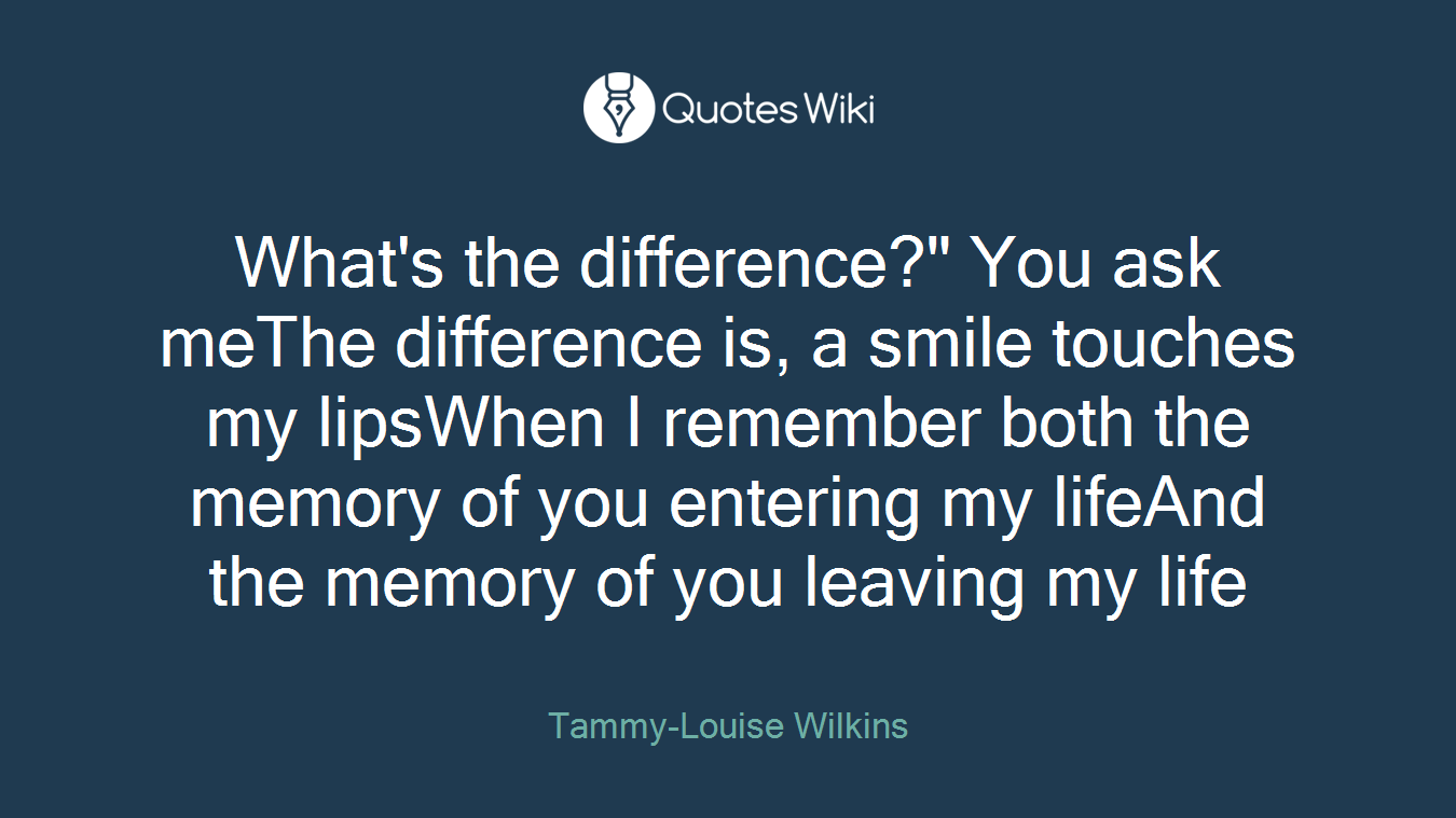 """What's the difference?"""" You ask meThe difference is, a smile touches my lipsWhen I remember both the memory of you entering my lifeAnd the memory of you leaving my life"""