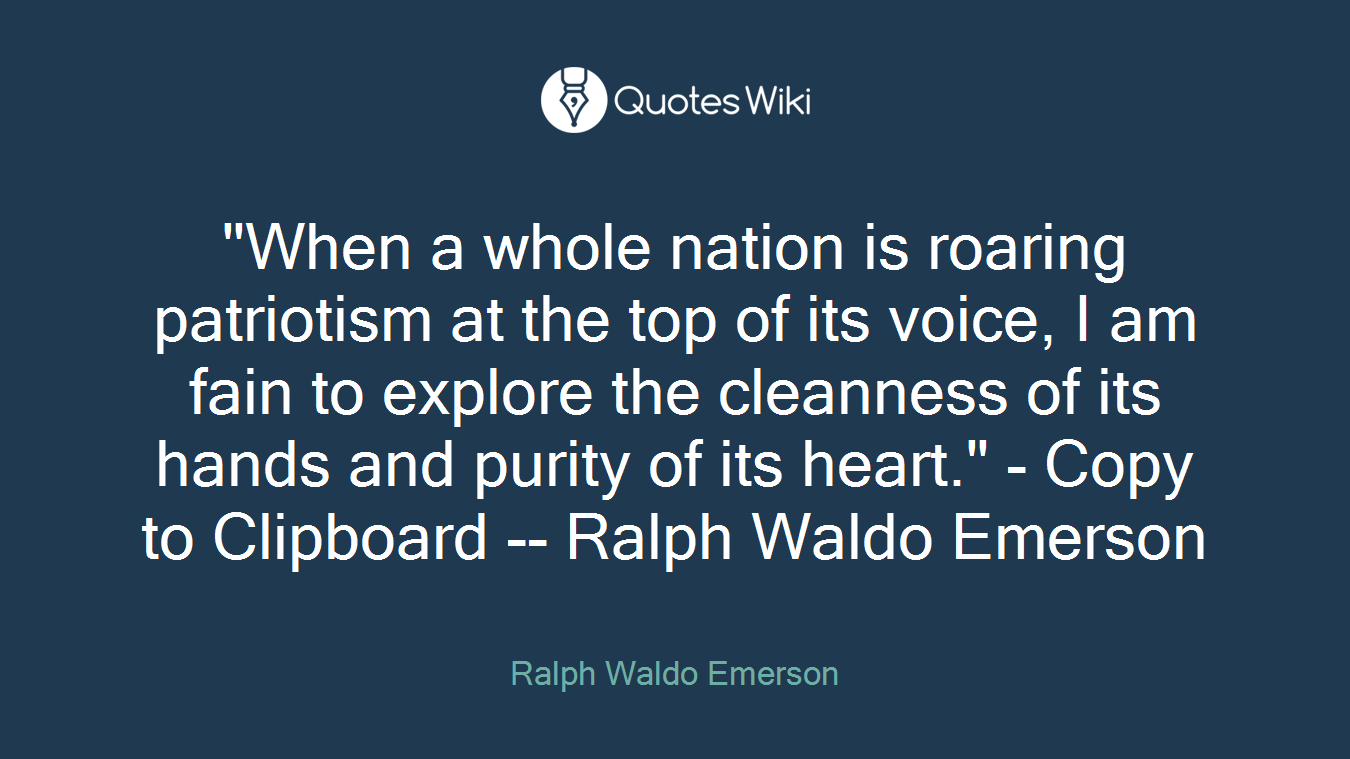 """When a whole nation is roaring patriotism at the top of its voice, I am fain to explore the cleanness of its hands and purity of its heart."" - Copy to Clipboard -- Ralph Waldo Emerson"