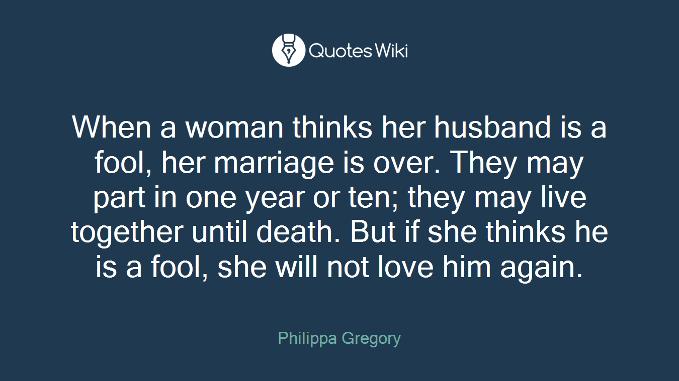 When a woman thinks her husband is a fool, her marriage is over. They may part in one year or ten; they may live together until death. But if she thinks he is a fool, she will not love him again.