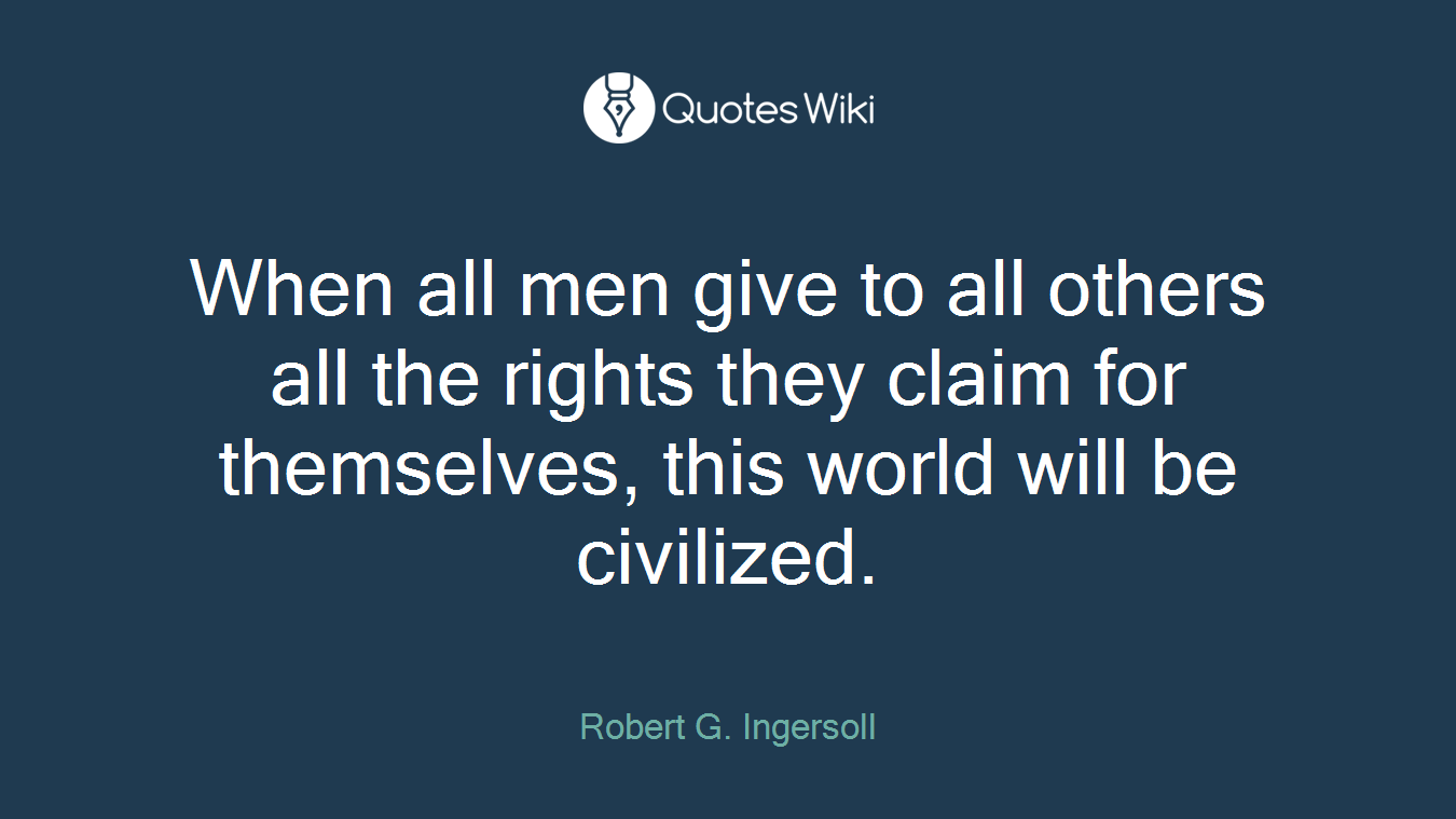 When all men give to all others all the rights they claim for themselves, this world will be civilized.