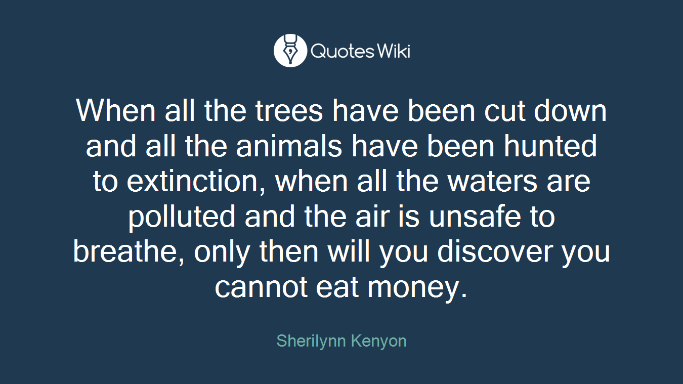 When all the trees have been cut down and all the animals have been hunted to extinction, when all the waters are polluted and the air is unsafe to breathe, only then will you discover you cannot eat money.
