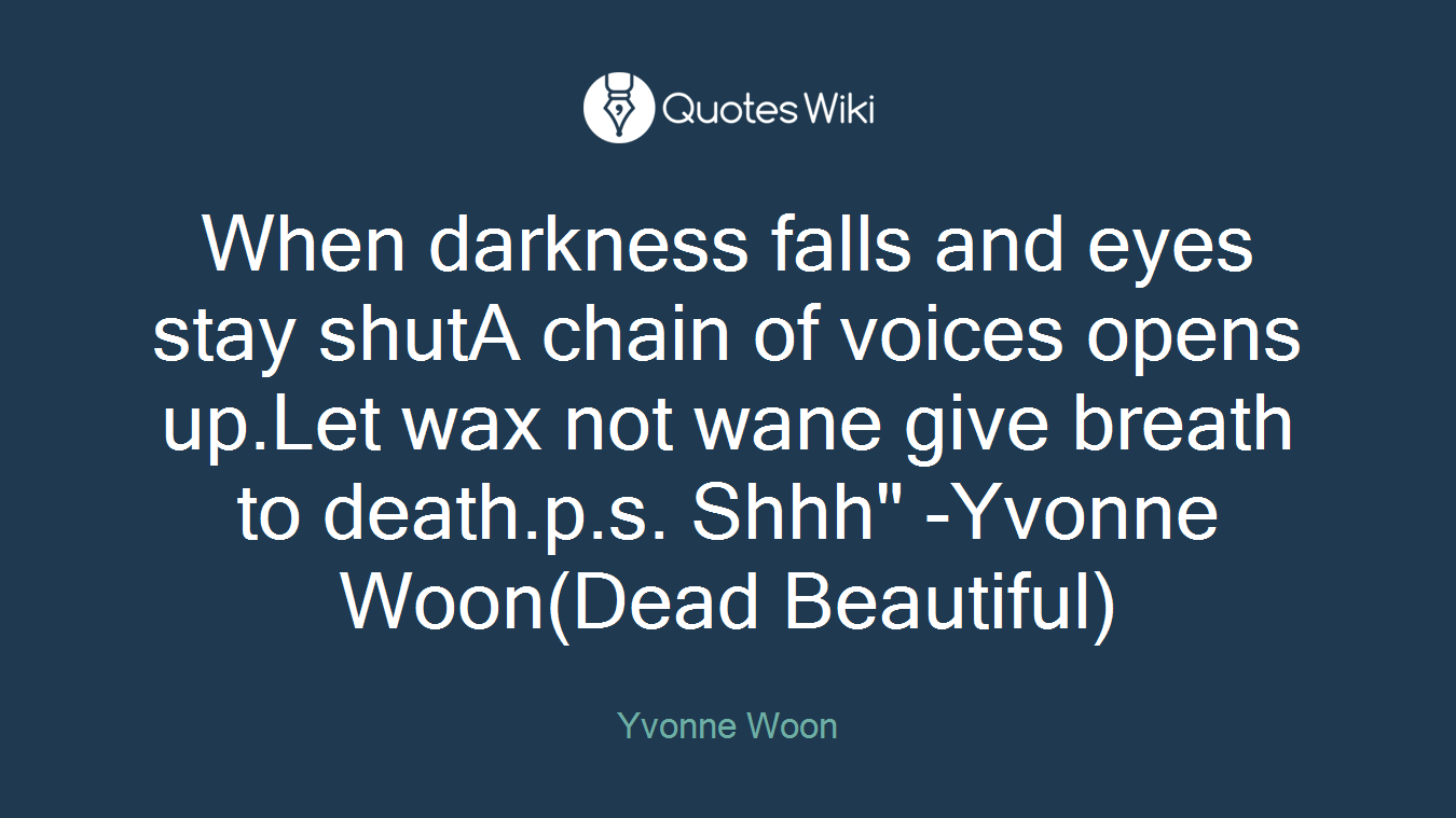 """When darkness falls and eyes stay shutA chain of voices opens up.Let wax not wane give breath to death.p.s. Shhh"""" -Yvonne Woon(Dead Beautiful)"""