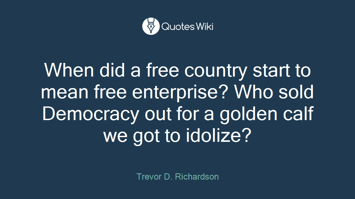 When did a free country start to mean free enterprise? Who sold Democracy out for a golden calf we got to idolize?