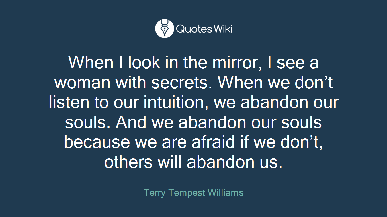 When I look in the mirror, I see a woman with secrets. When we don't listen to our intuition, we abandon our souls. And we abandon our souls because we are afraid if we don't, others will abandon us.