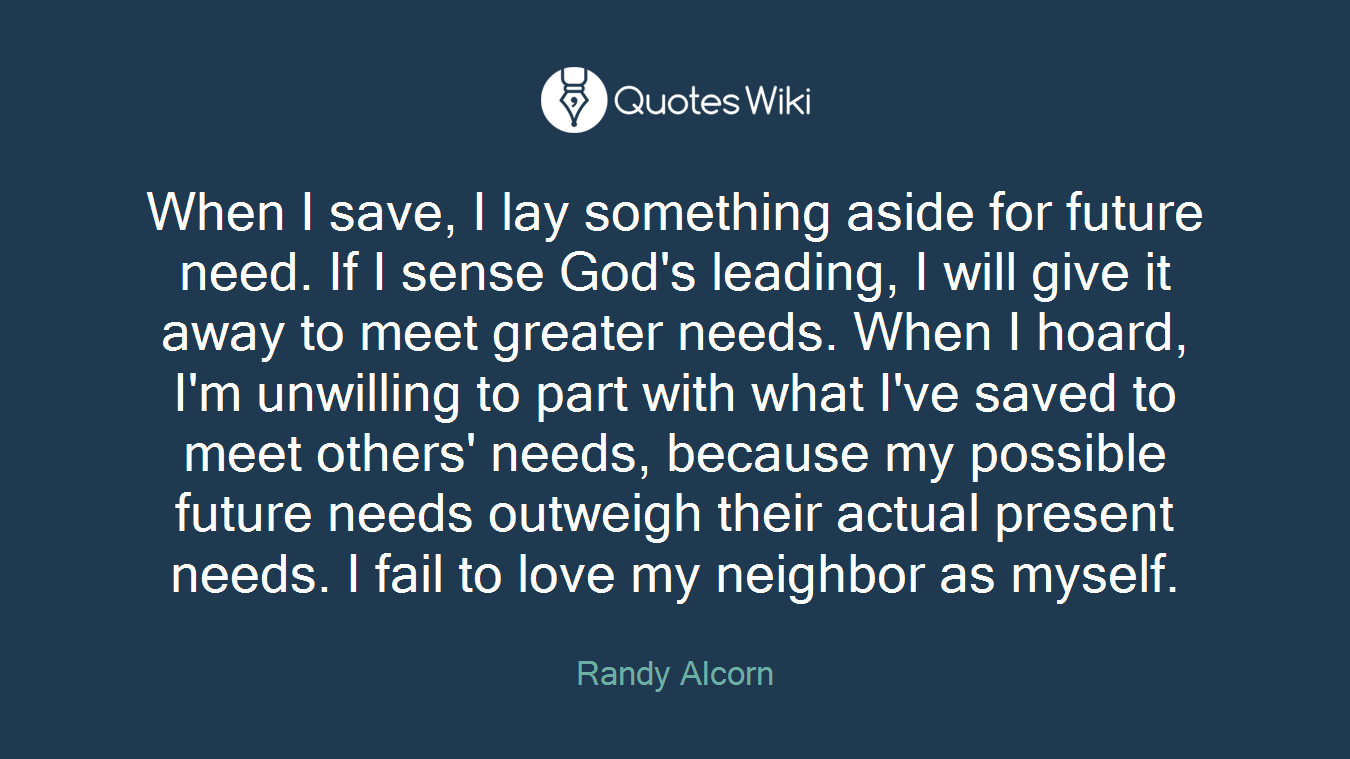 When I save, I lay something aside for future need. If I sense God's leading, I will give it away to meet greater needs. When I hoard, I'm unwilling to part with what I've saved to meet others' needs, because my possible future needs outweigh their actual present needs. I fail to love my neighbor as myself.