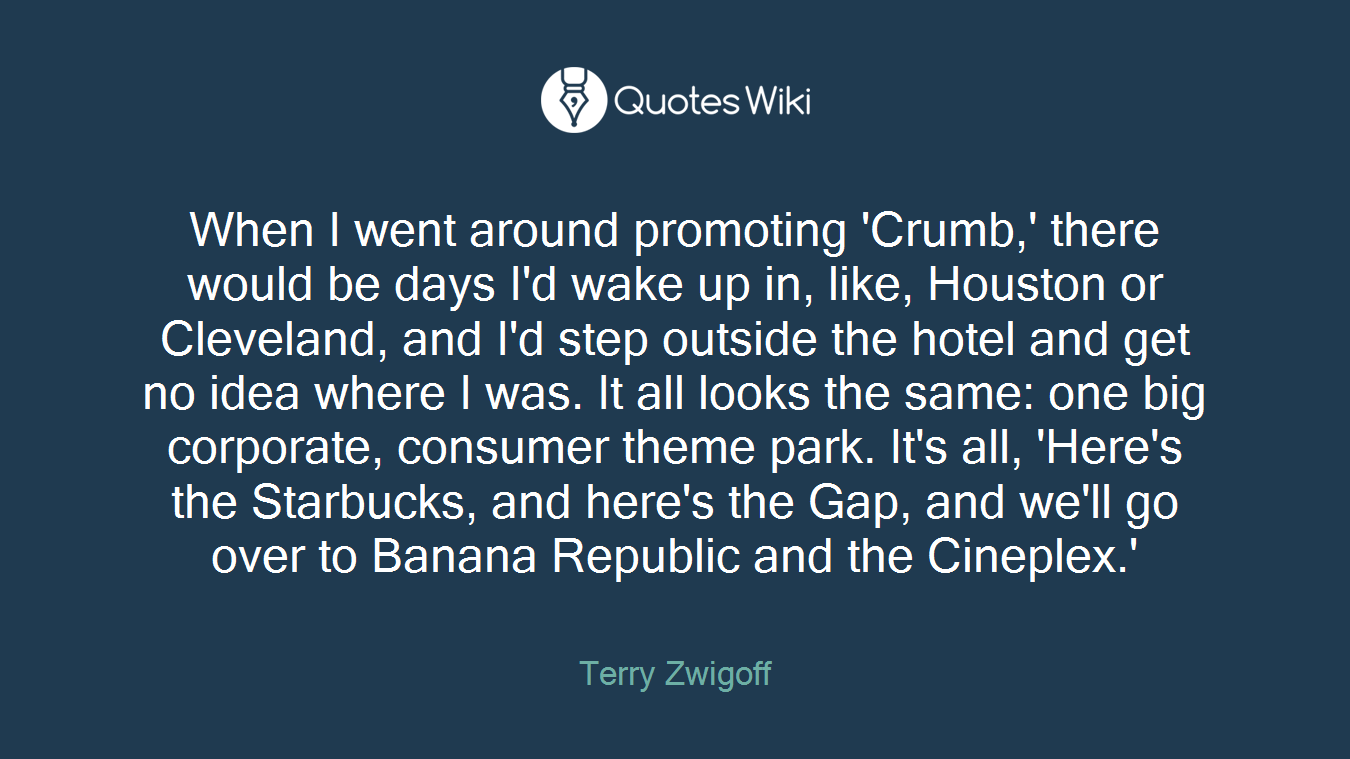 When I went around promoting 'Crumb,' there would be days I'd wake up in, like, Houston or Cleveland, and I'd step outside the hotel and get no idea where I was. It all looks the same: one big corporate, consumer theme park. It's all, 'Here's the Starbucks, and here's the Gap, and we'll go over to Banana Republic and the Cineplex.'
