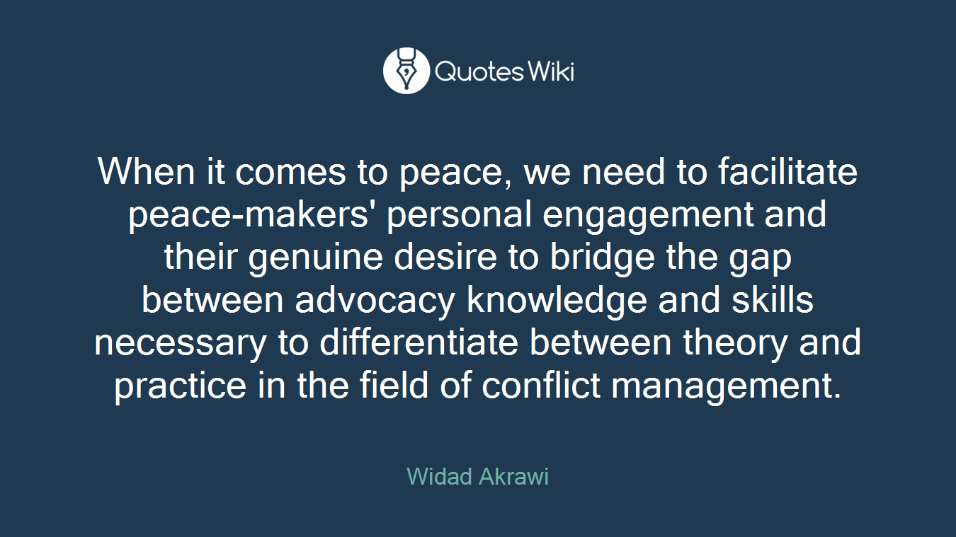 When it comes to peace, we need to facilitate peace-makers' personal engagement and their genuine desire to bridge the gap between advocacy knowledge and skills necessary to differentiate between theory and practice in the field of conflict management.