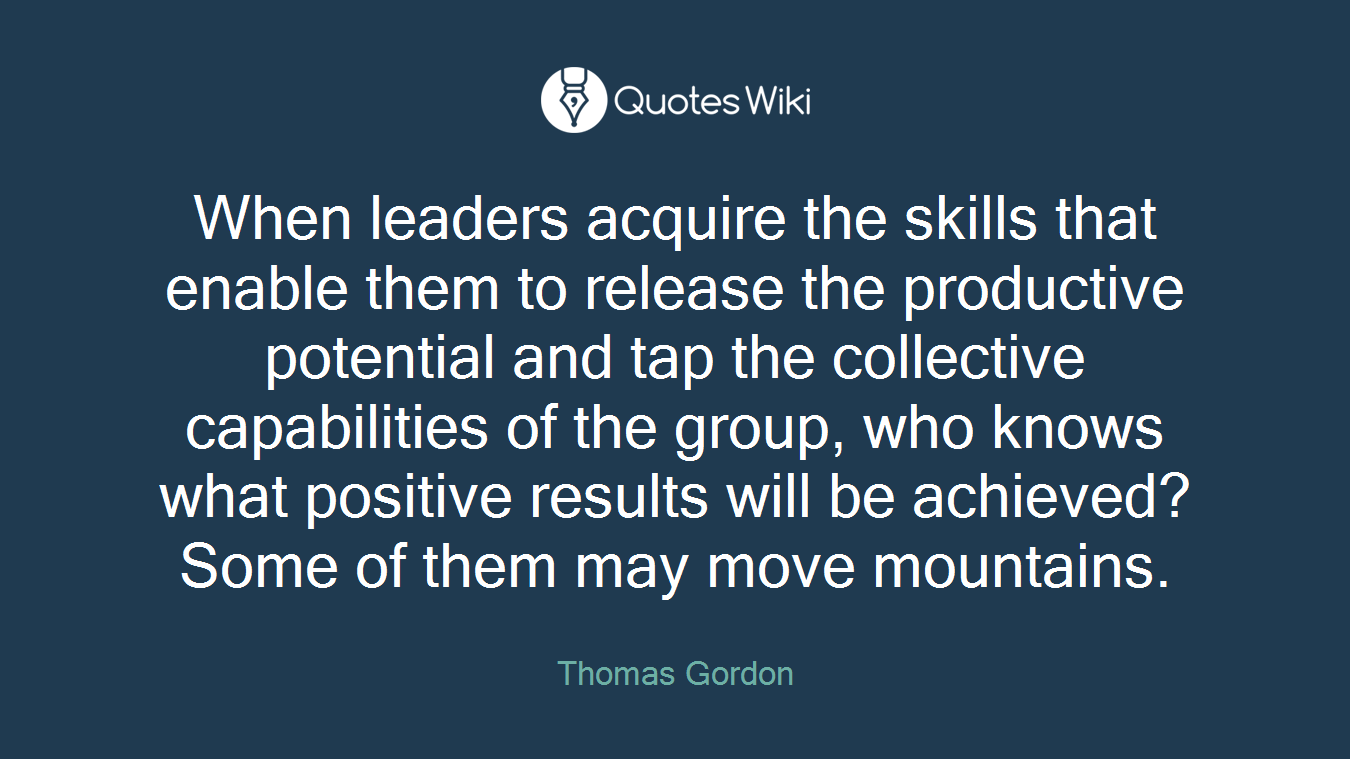 When leaders acquire the skills that enable them to release the productive potential and tap the collective capabilities of the group, who knows what positive results will be achieved? Some of them may move mountains.