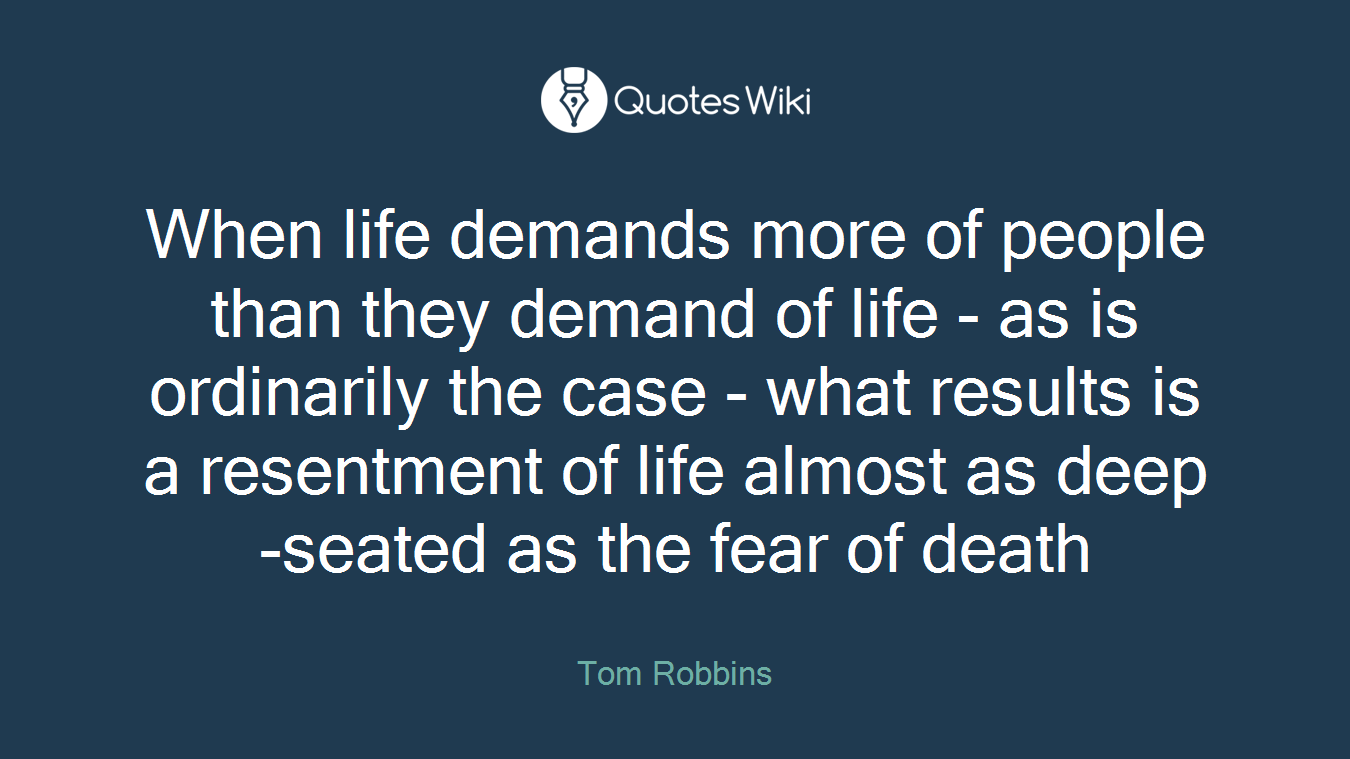 When life demands more of people than they demand of life - as is ordinarily the case - what results is a resentment of life almost as deep-seated as the fear of death