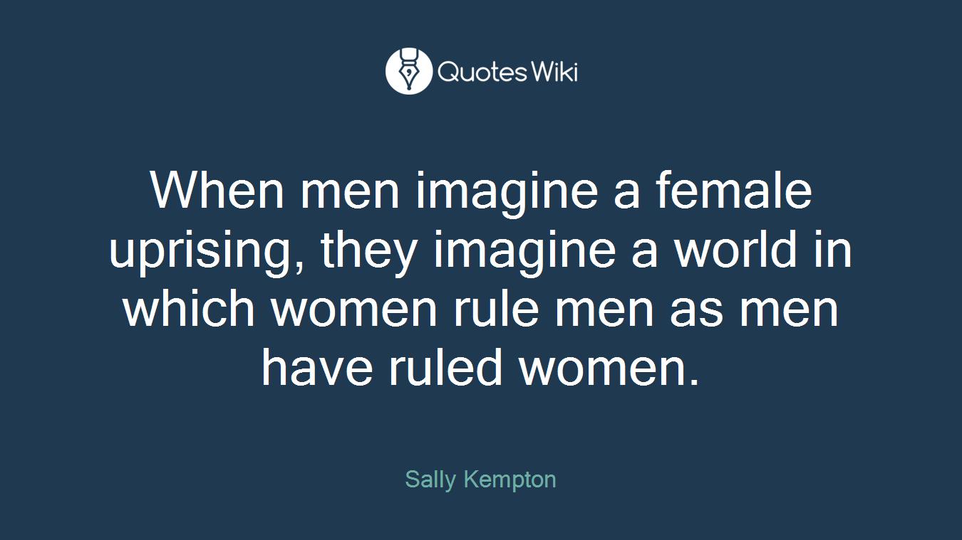 When men imagine a female uprising, they imagine a world in which women rule men as men have ruled women.