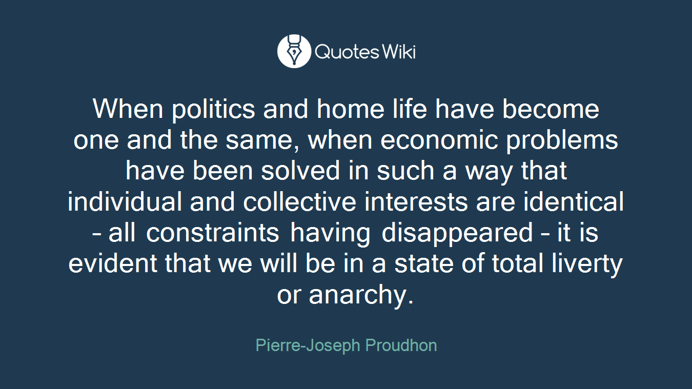 When politics and home life have become one and the same, when economic problems have been solved in such a way that individual and collective interests are identical – all constraints having disappeared – it is evident that we will be in a state of total liverty or anarchy.
