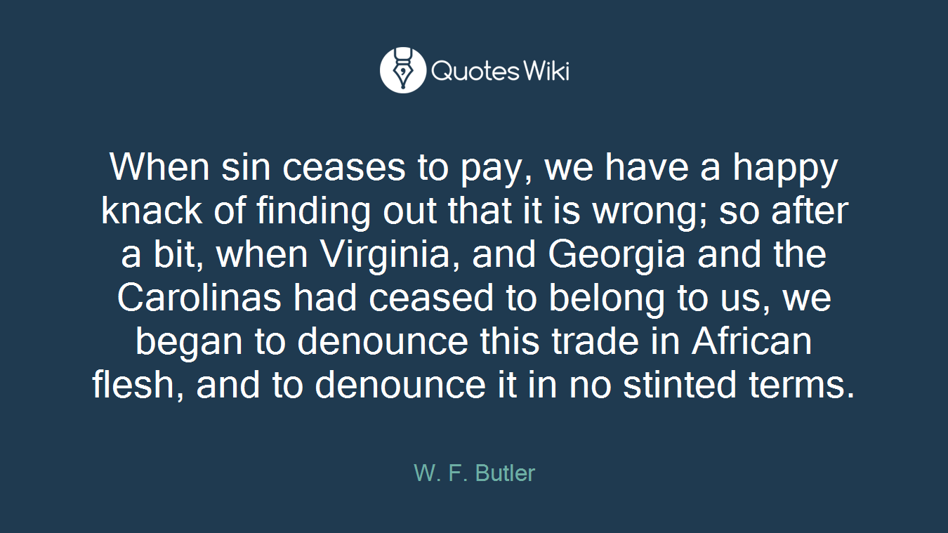 When sin ceases to pay, we have a happy knack of finding out that it is wrong; so after a bit, when Virginia, and Georgia and the Carolinas had ceased to belong to us, we began to denounce this trade in African flesh, and to denounce it in no stinted terms.