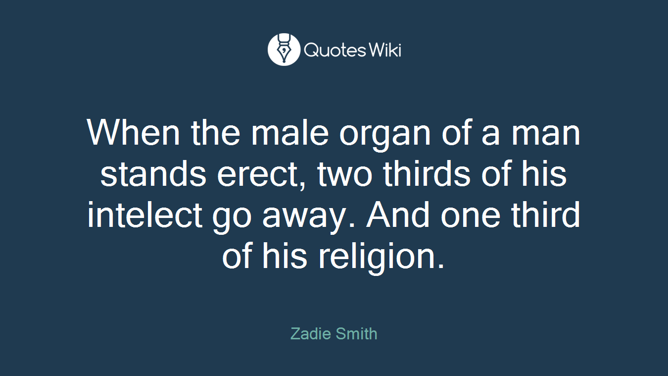 When the male organ of a man stands erect, two thirds of his intelect go away. And one third of his religion.