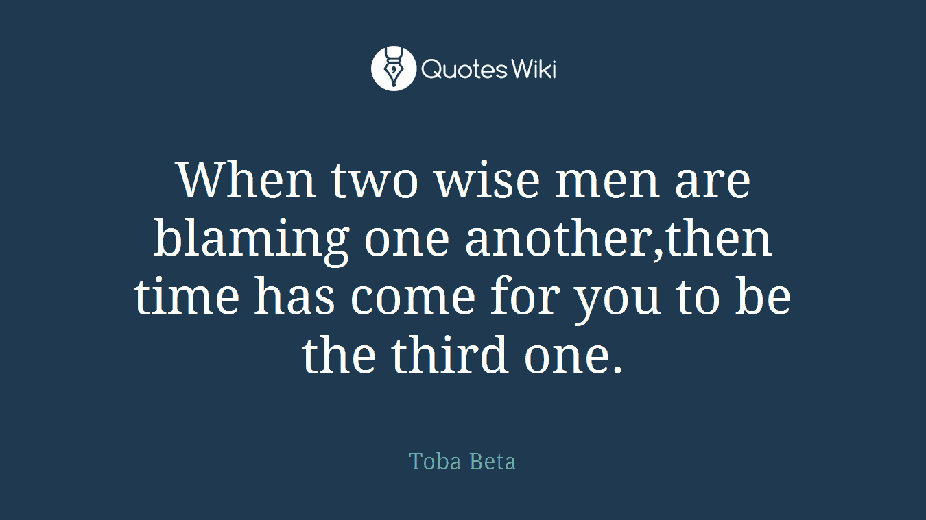 When two wise men are blaming one another,then time has come for you to be the third one.