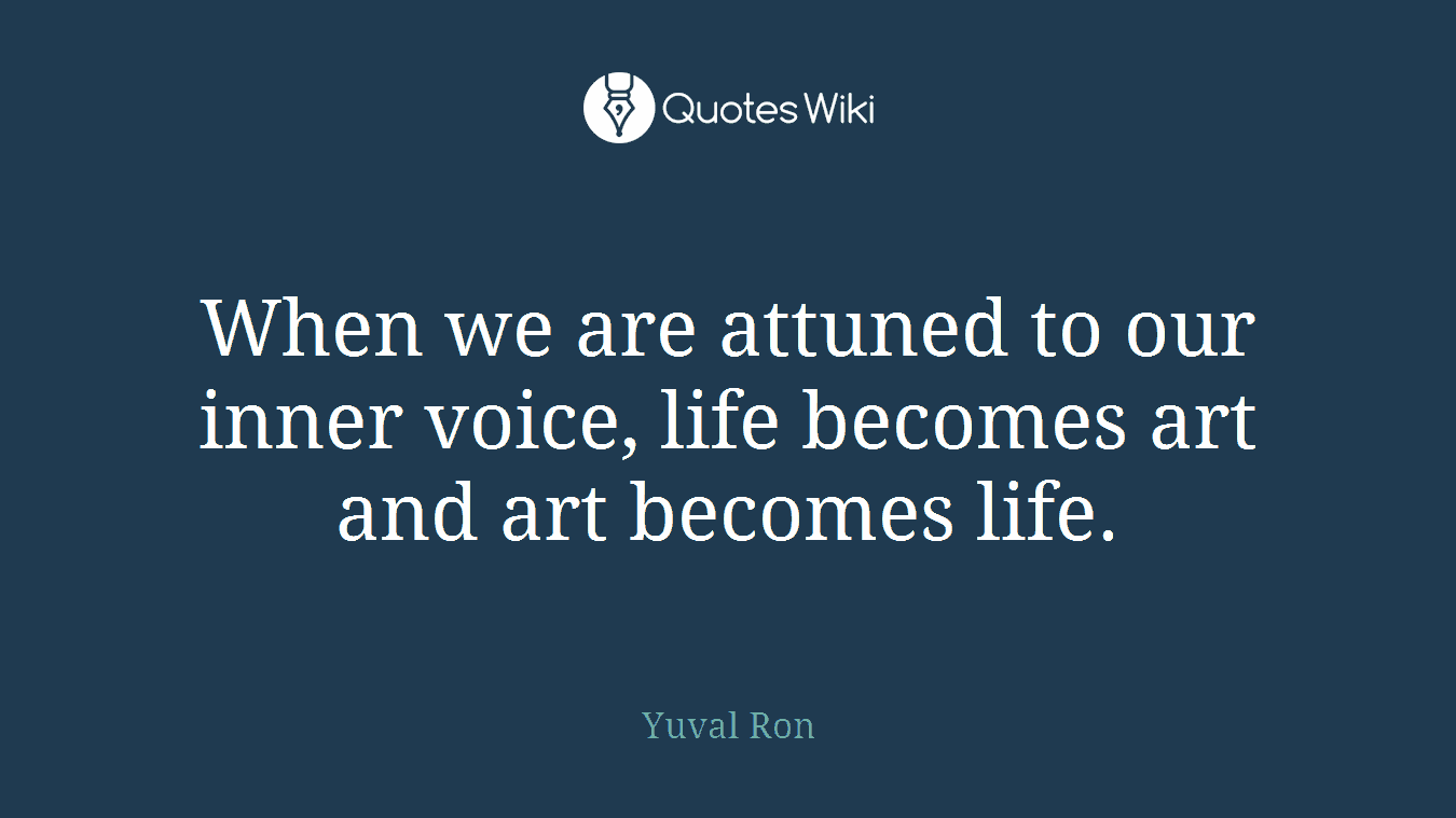 When we are attuned to our inner voice, life becomes art and art becomes life.