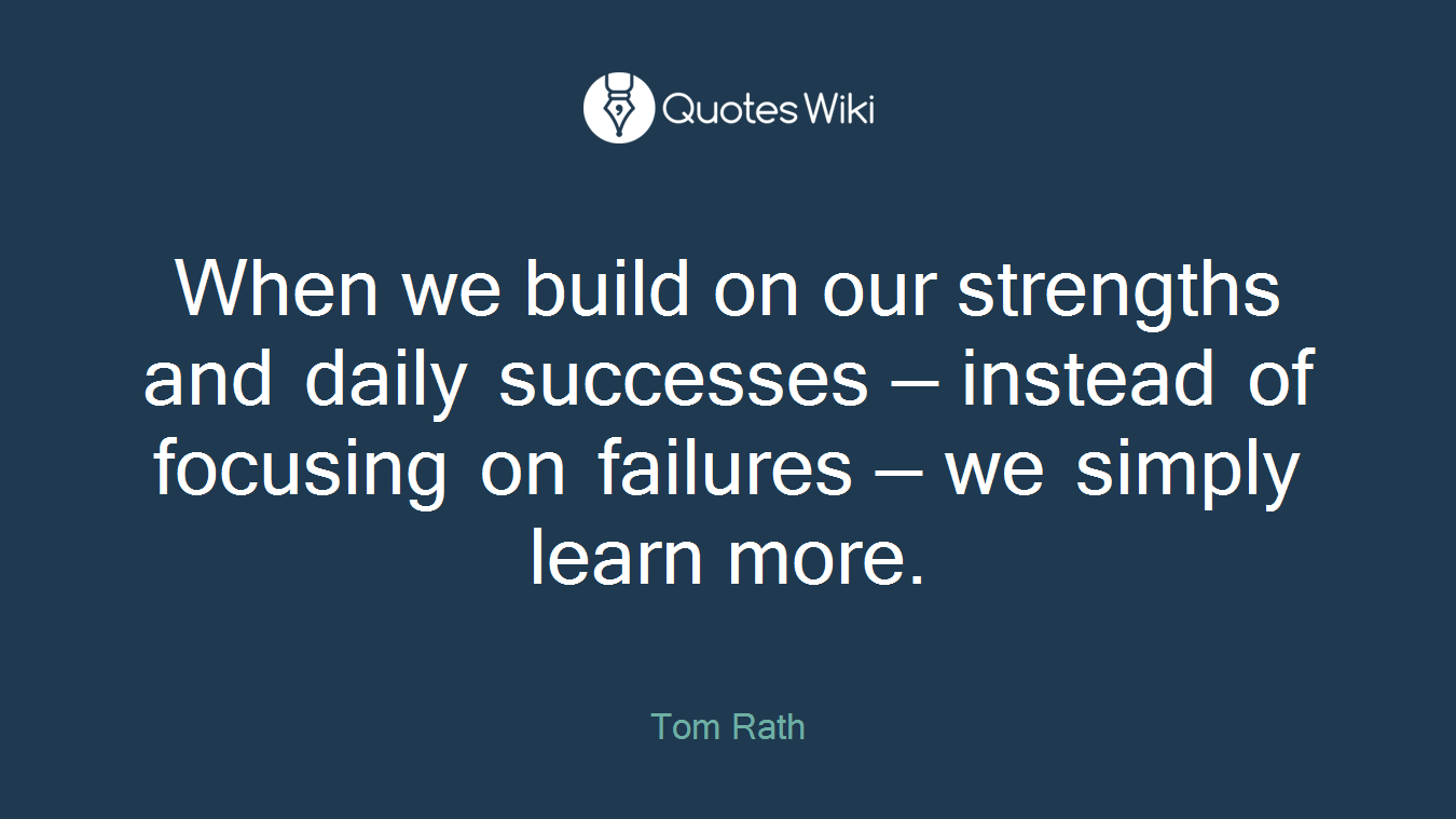 When we build on our strengths and daily successes — instead of focusing on failures — we simply learn more.