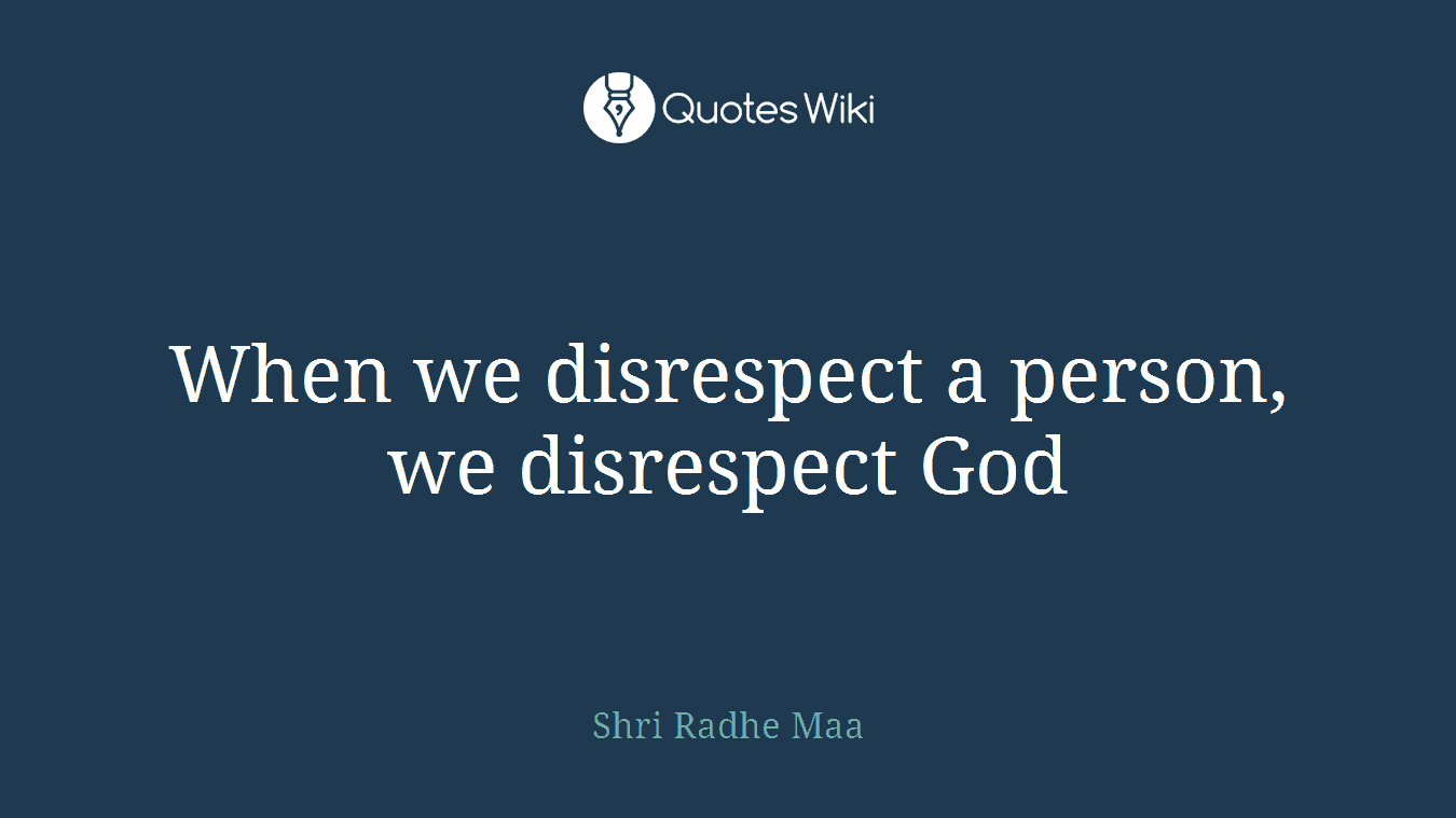 When we disrespect a person, we disrespect God