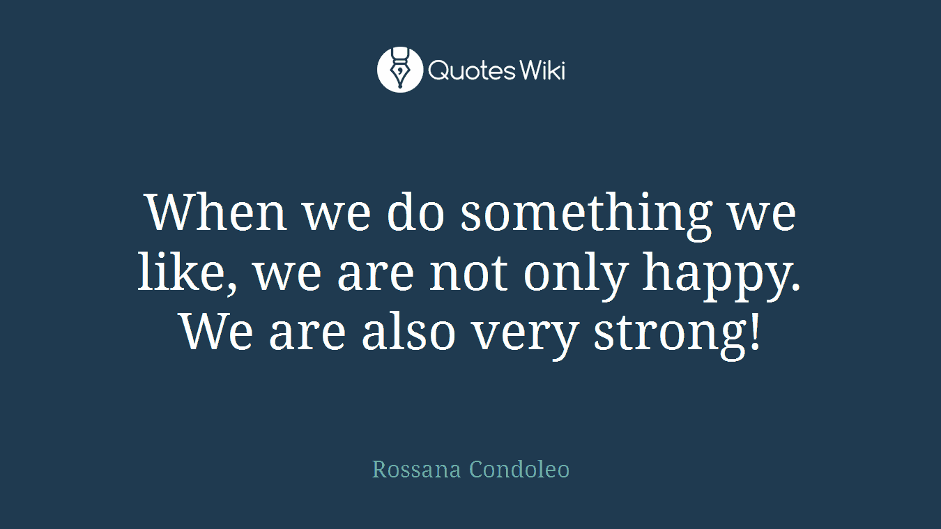 When we do something we like, we are not only happy. We are also very strong!