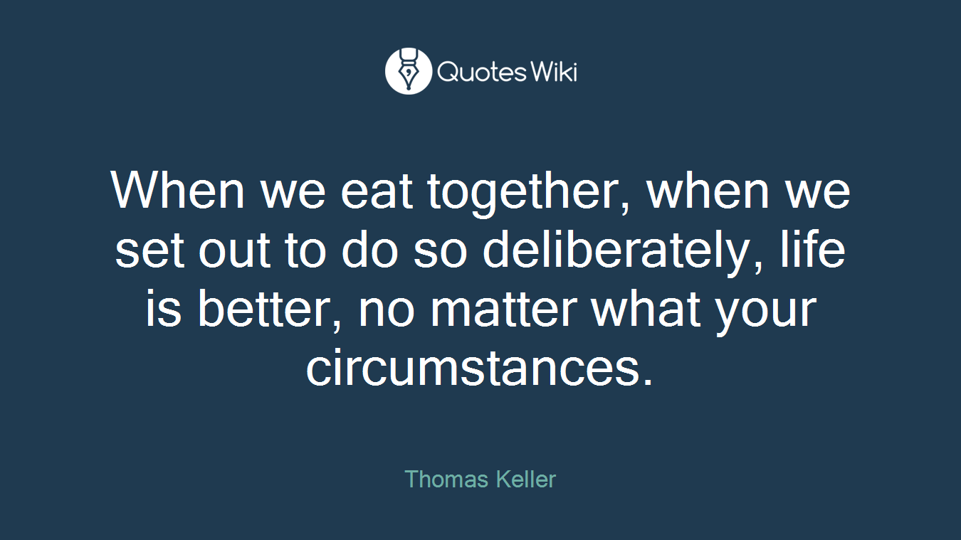 When we eat together, when we set out to do so deliberately, life is better, no matter what your circumstances.
