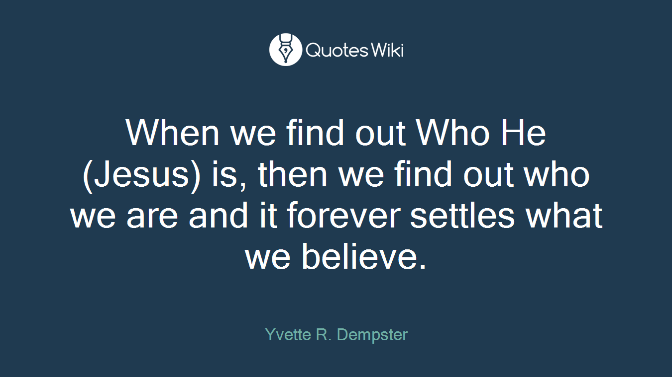 When we find out Who He (Jesus) is, then we find out who we are and it forever settles what we believe.
