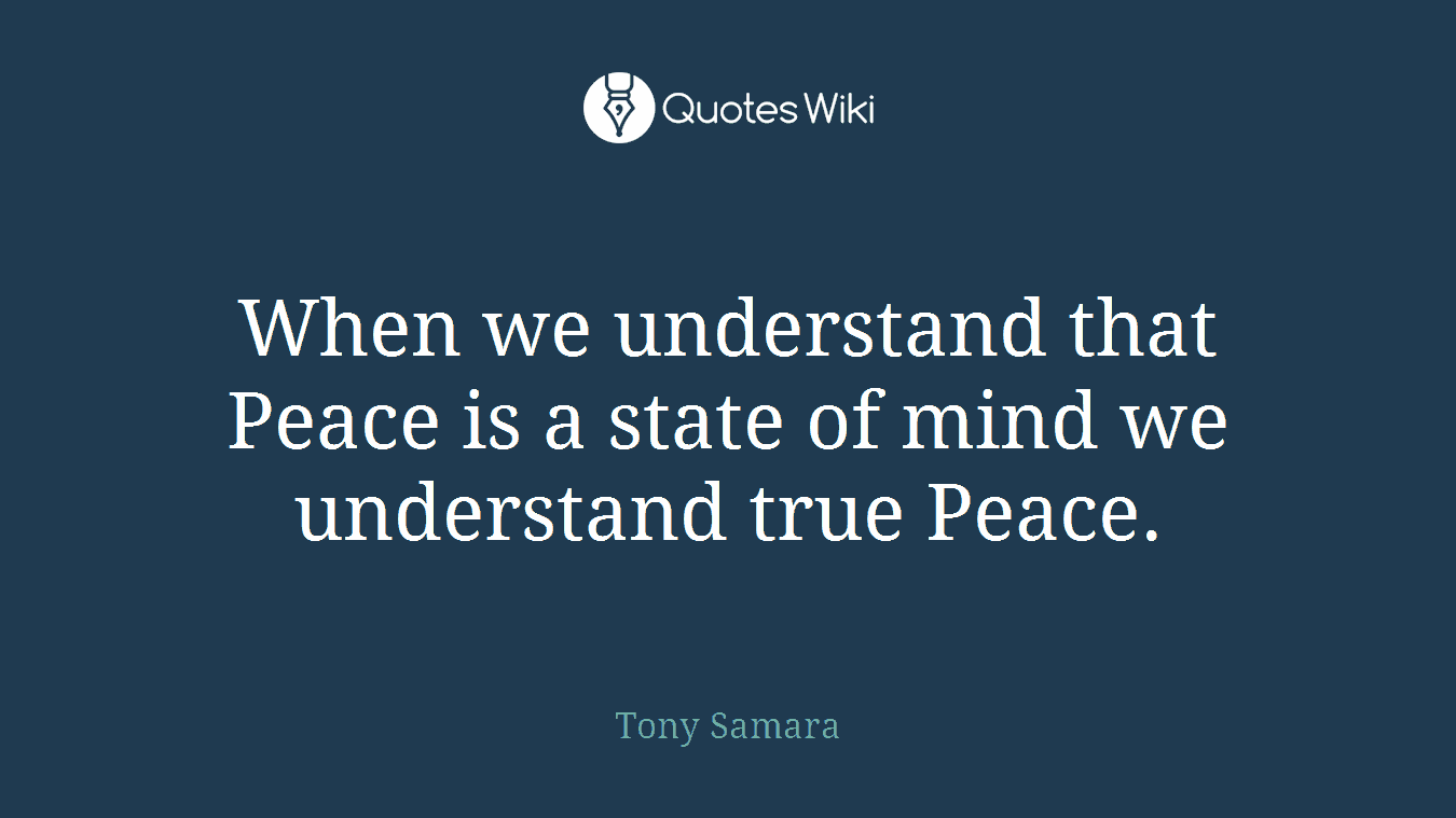 When we understand that Peace is a state of mind we understand true Peace.