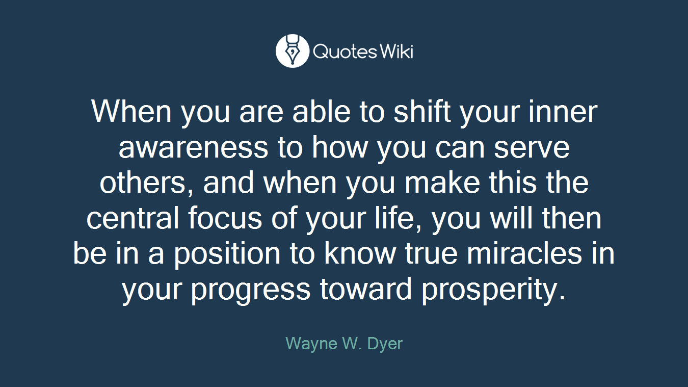 When you are able to shift your inner awareness to how you can serve others, and when you make this the central focus of your life, you will then be in a position to know true miracles in your progress toward prosperity.