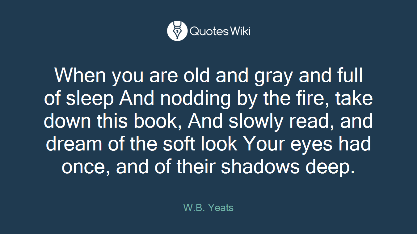 When you are old and gray and full of sleep And nodding by the fire, take down this book, And slowly read, and dream of the soft look Your eyes had once, and of their shadows deep.