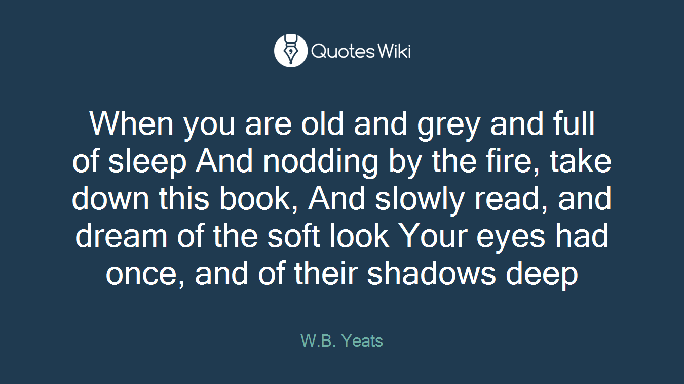 When you are old and grey and full of sleep And nodding by the fire, take down this book, And slowly read, and dream of the soft look Your eyes had once, and of their shadows deep
