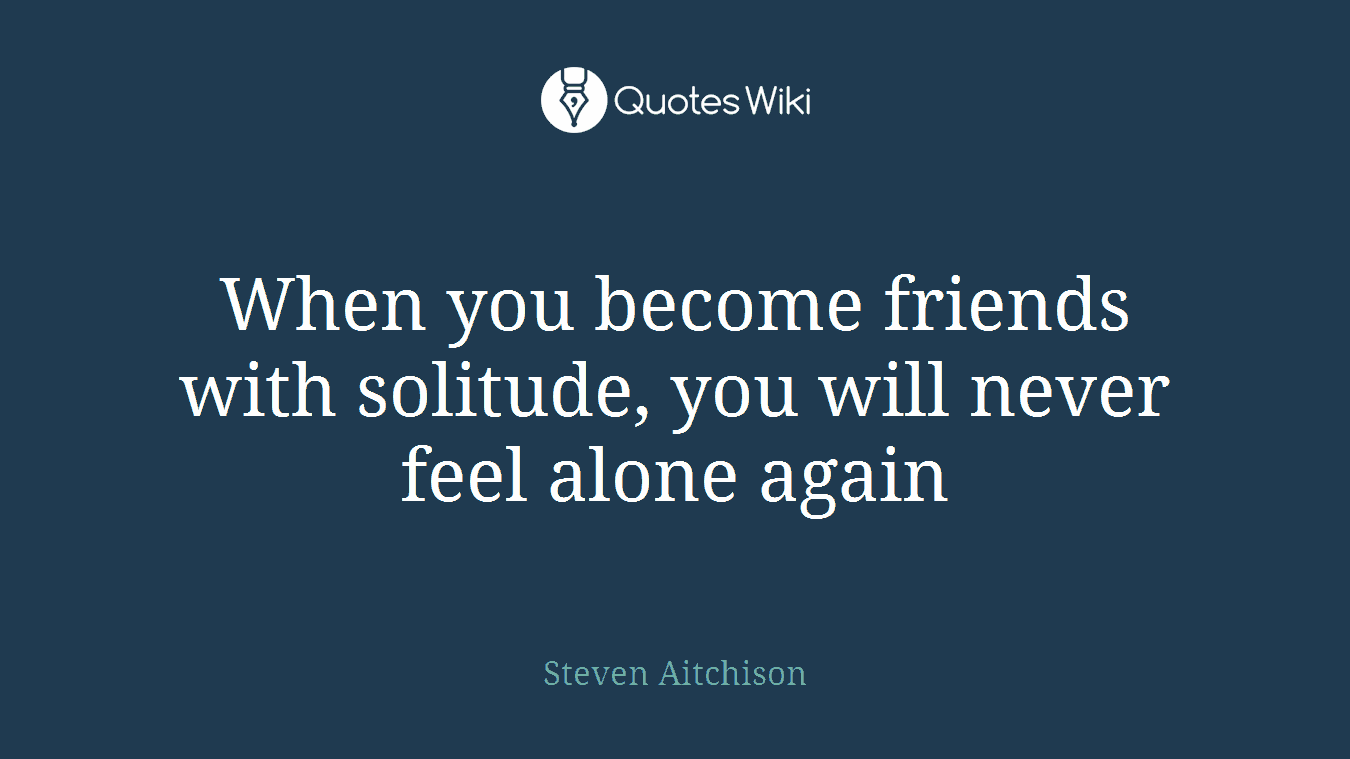 When you become friends with solitude, you will never feel alone again