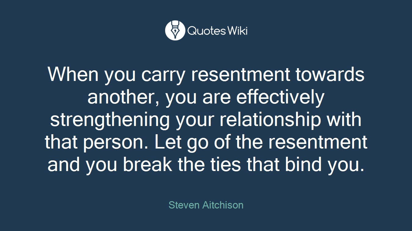 When you carry resentment towards another, you are effectively strengthening your relationship with that person. Let go of the resentment and you break the ties that bind you.