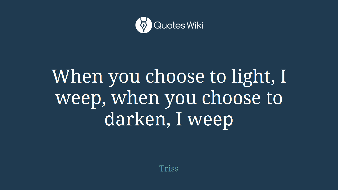 When you choose to light, I weep, when you choose to darken, I weep