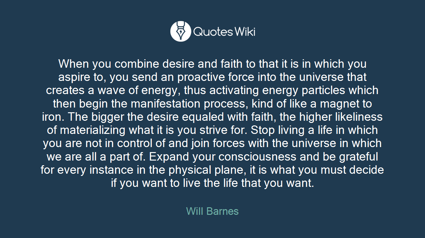 When you combine desire and faith to that it is in which you aspire to, you send an proactive force into the universe that creates a wave of energy, thus activating energy particles which then begin the manifestation process, kind of like a magnet to iron. The bigger the desire equaled with faith, the higher likeliness of materializing what it is you strive for. Stop living a life in which you are not in control of and join forces with the universe in which we are all a part of. Expand your consciousness and be grateful for every instance in the physical plane, it is what you must decide if you want to live the life that you want.