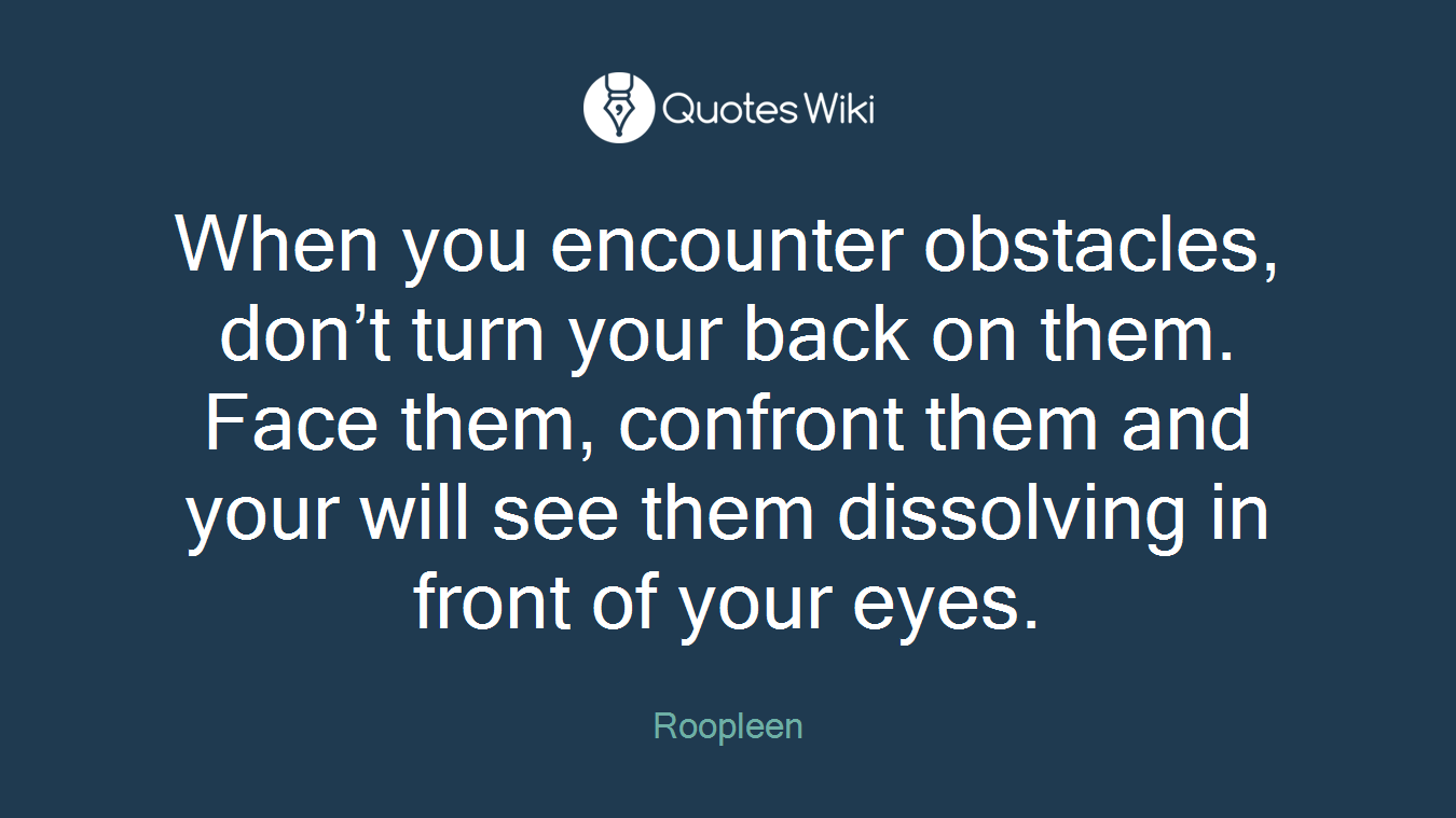 When you encounter obstacles, don't turn your back on them. Face them, confront them and your will see them dissolving in front of your eyes.
