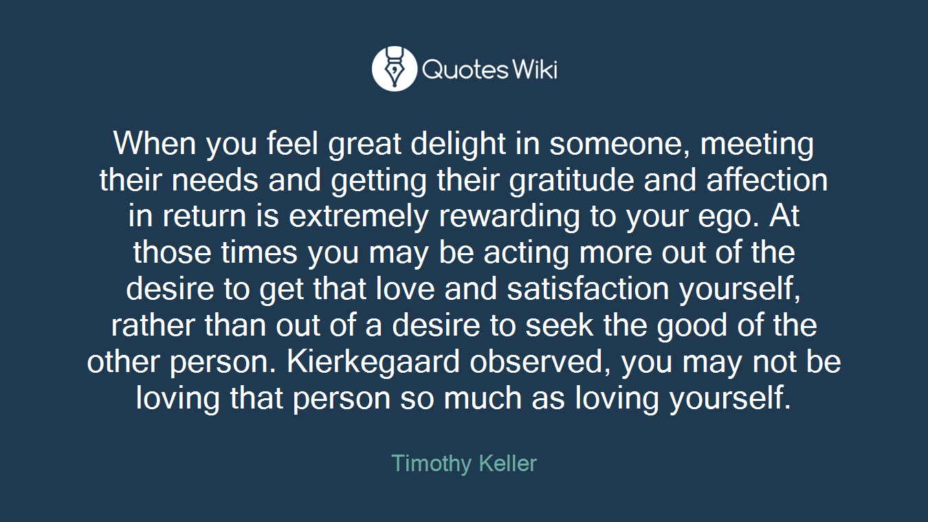 When you feel great delight in someone, meeting their needs and getting their gratitude and affection in return is extremely rewarding to your ego. At those times you may be acting more out of the desire to get that love and satisfaction yourself, rather than out of a desire to seek the good of the other person. Kierkegaard observed, you may not be loving that person so much as loving yourself.