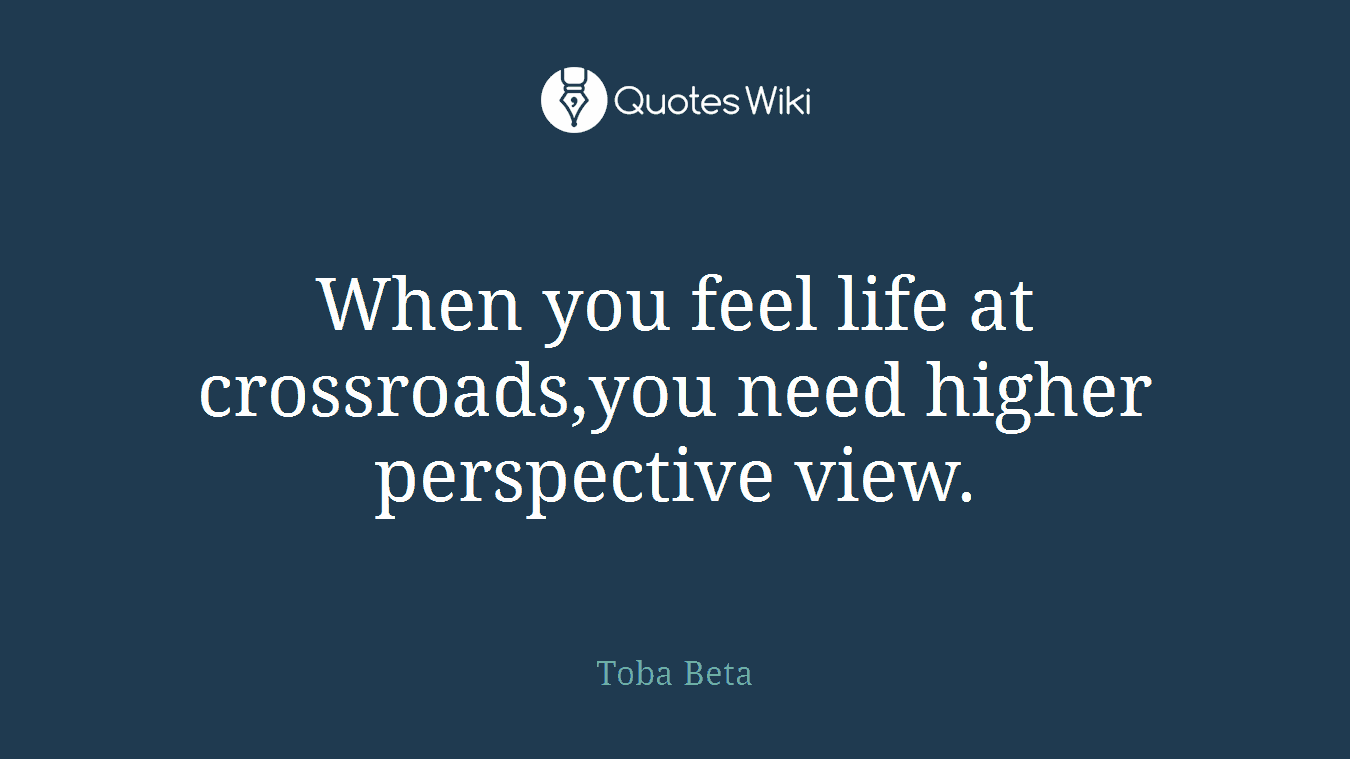 When you feel life at crossroads,you need higher perspective view.