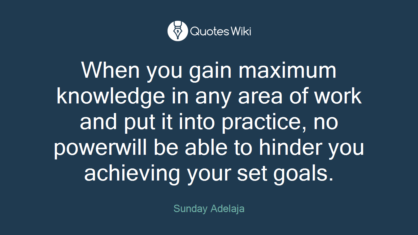 When you gain maximum knowledge in any area of work and put it into practice, no powerwill be able to hinder you achieving your set goals.