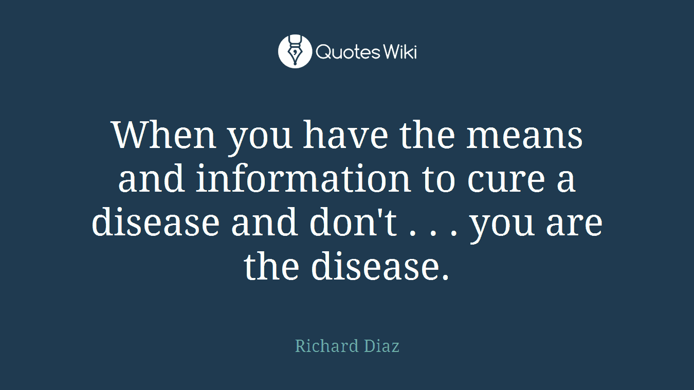 When you have the means and information to cure a disease and don't . . . you are the disease.