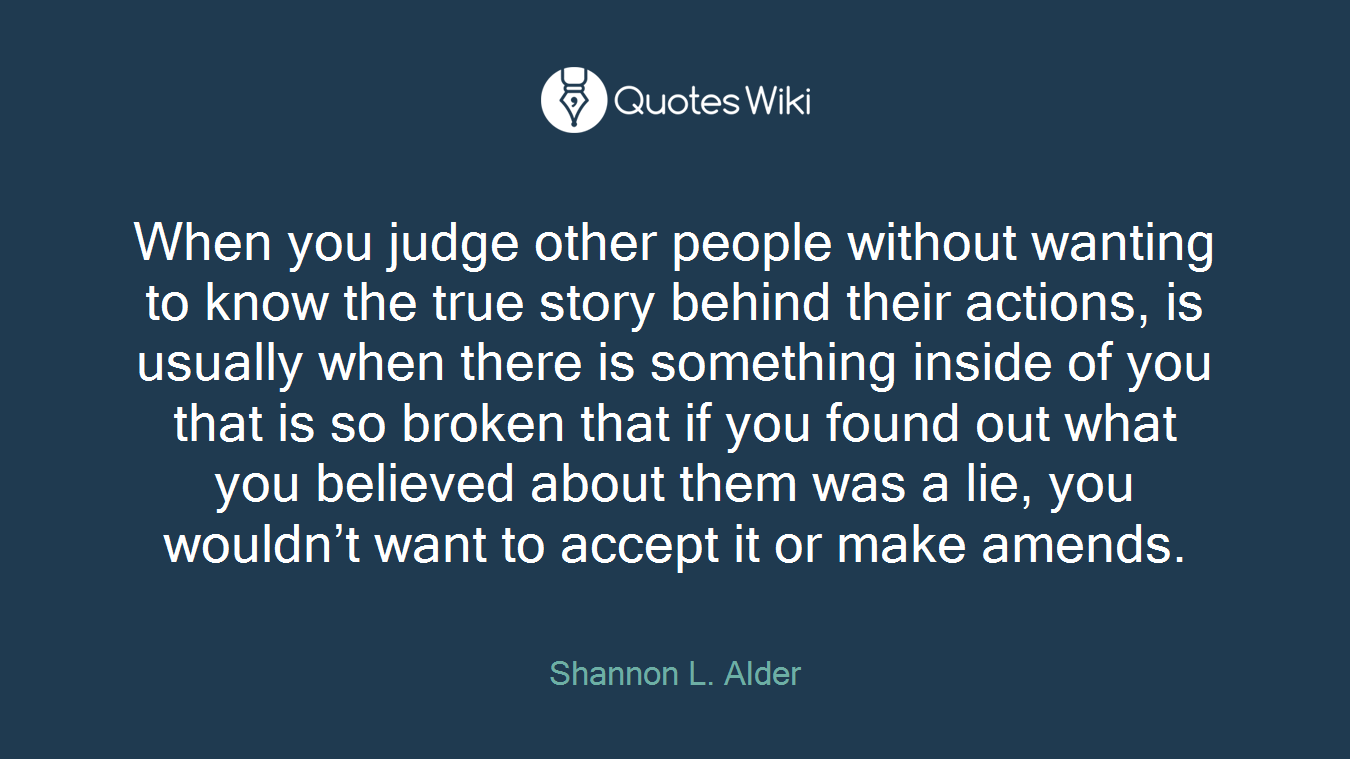 When you judge other people without wanting to know the true story behind their actions, is usually when there is something inside of you that is so broken that if you found out what you believed about them was a lie, you wouldn't want to accept it or make amends.