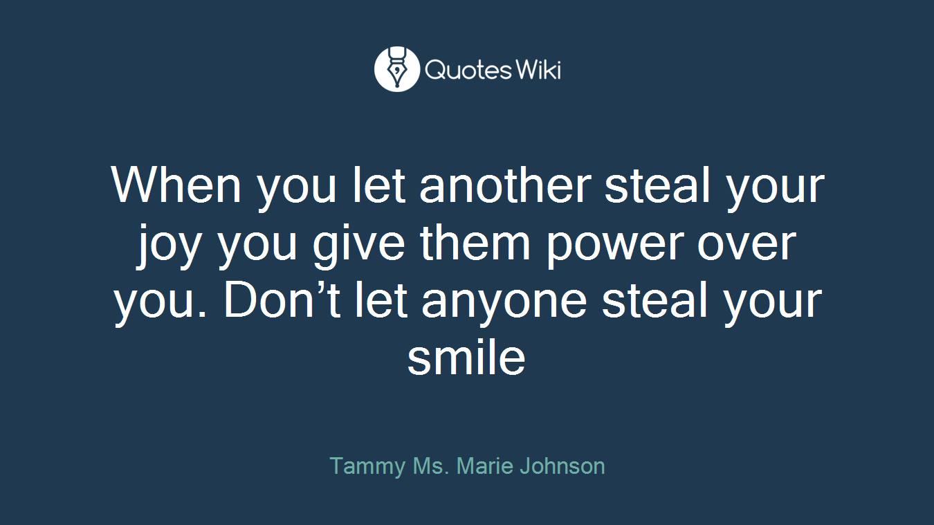 When you let another steal your joy you give them power over you. Don't let anyone steal your smile