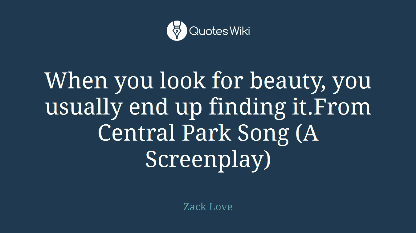 When you look for beauty, you usually end up finding it.From Central Park Song (A Screenplay)